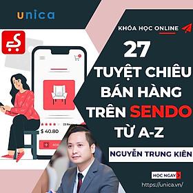 - Khóa học KINH DOANH - Trọn bộ 27 tuyệt chiêu bán hàng trên sàn TMĐT SENDO từ A đến Z- UNICA.VN