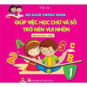 BỘ SÁCH THÔNG MINH GIÚP VIỆC HỌC CHỮ VÀ SỐ TRỞ NÊN VUI NHỘN (dành cho trẻ từ 3 - 5 tuổi)