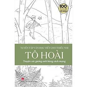Tuyển Tập Văn Học Viết Cho Thiếu Nhi - Tô Hoài - 3 - Truyện Các Gương Anh Hùng Cách Mạng
