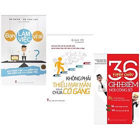 Combo 3 cuốn sách kinh tế tâm đắc:  Bạn Làm Việc Vì Ai? +  Không Phải Thiếu May Mắn Chỉ Là Chưa Cố Gắng + 36 Tuyệt Chiêu Ghi Điểm Nơi Công Sở