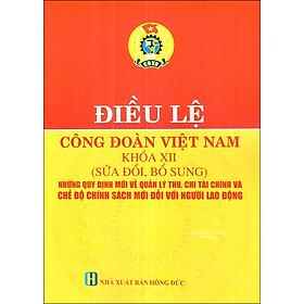 Điều Lệ Công Đoàn Việt Nam Khóa XII (Sửa Đổi, Bổ Sung) - Những Quy Định Mới Về Quản Lý Thu, Chi Tài Chính Và Chế Độ Chính Sách Đối Với Người Lao Động