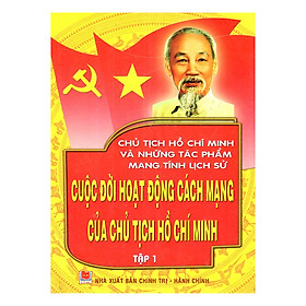Chủ Tịch Hồ Chí Minh Và Những Tác Phẩm Mang Tính Lịch Sử - Cuộc Đời Hoạt Động Của Chủ Tịch Hồ Chí Minh (Tập 1)