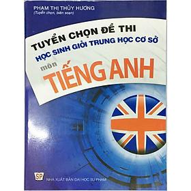 Tuyển chọn đề thi học sinh giỏi Trung học cơ sở môn Tiếng Anh ( Tặng kèm 1 bookmark như hình ngẫu nhiên )