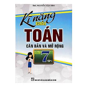 Kỹ Năng Giải Toán Căn Bản Và Mở Rộng Lớp 7 (Tập 1)