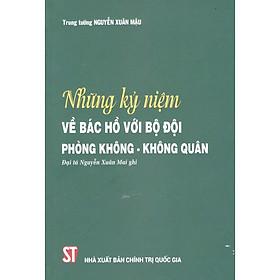 Sách Những Kỷ Niệm Về Bác Hồ Với Bộ Đội Phòng Không Không Quân (Đại tá Nguyễn Xuân Mai ghi)