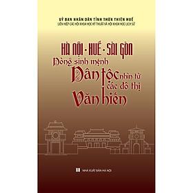 Hà Nội - Huế - Sài Gòn: Dòng Sinh Mệnh Dân Tộc - Nhìn Từ Các Đô Thị Văn Hiến (Bìa cứng)