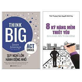 Combo Sách Kỹ Năng Sống : Think Big, Act Small - Suy Nghĩ Lớn , Hành Động Nhỏ + 8 Kỹ Năng Mềm Thiết Yếu - Chìa Khóa Đến Thành Công