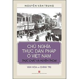 Chủ Nghĩa Thực Dân Pháp Ở Việt Nam - Thực Chất Và Huyền Thoại  - Văn Hóa Và Chính Trị