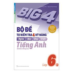 Big 4 Bộ Đề Tự Kiểm Tra 4 Kỹ Năng Nghe - Nói - Đọc - Viết (Cơ Bản Và Nâng Cao) Tiếng Anh Lớp 6 Tập 2