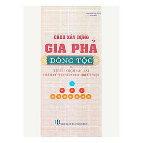 Cách Xây Dựng Gia Phả Dòng Tộc Và Tuyển Chọn Các Bài Văn Khấn Cổ Truyền Của Người Việt (Tái Bản)