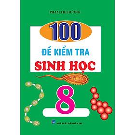 100 Đề Kiểm Tra Sinh Học 8