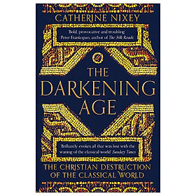 [Download Sách] The Darkening Age: The Christian Destruction Of The Classical World