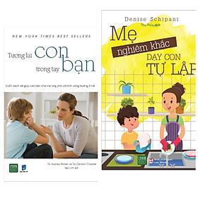 Combo 2 sách nuôi dạy con: Tương lai con trong tay bạn + Mẹ nghiêm khắc dạy con tự lập