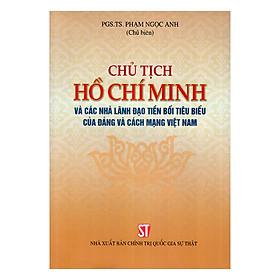 Chủ Tịch Hồ Chí Minh Và Các Nhà Lãnh Đạo Tiền Bối Tiêu Biểu Của Đảng Và Cách Mạng Việt Nam