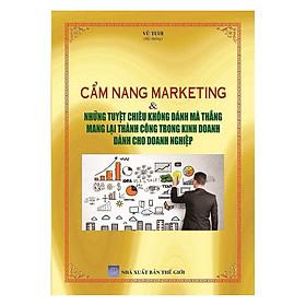 Cẩm Nang Marketing Và Những Tuyệt Chiêu Không Đánh Mà Thắng Mang Lại Thành Công Trong Kinh Doanh Dành Cho Doanh Nghiệp
