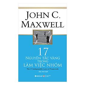 Sách Hay Về Những Nguyên Tắc Sống Còn Và Hữu Ích Trong Làm Việc Nhóm Của John C. Maxwell: 17 Nguyên Tắc Vàng Trong Làm Việc Nhóm; Tặng Sổ Tay Giá Trị (Khổ A6 Dày 200 Trang)
