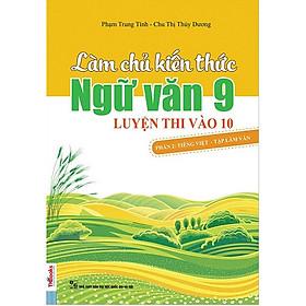 Làm Chủ Kiến Thức Ngữ Văn Lớp 9 Luyện Thi Vào 10 - Phần 2: Tiếng Việt - Tập Làm Văn (Tái Bản 2018)