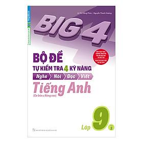Big 4 Bộ Đề Tự Kiểm Tra 4 Kỹ Năng Nghe - Nói - Đọc - Viết (Cơ Bản Và Nâng Cao) Tiếng Anh Lớp 9 Tập 2