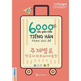 6000 Câu Giao Tiếp Tiếng Hàn Theo Chủ Đề ( Học kèm APP MCBOOKS - Trải nghiệm tuyệt vời với hệ sinh thái MCPlatform ) tặng kèm bookmark