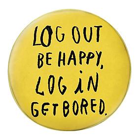 Gối Ôm Tròn Log Out Be Happy, Log In Get Bored - GOZTE066