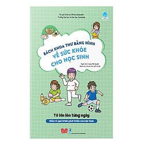 Bách Khoa Tri Thức Bằng Hình về sức khỏe cho học sinh - Tớ lớn lên từng ngày (Hiểu rõ quá trình phát triển của bản thân)