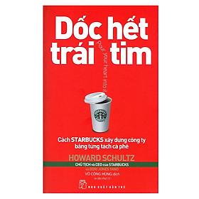 Dốc Hết Trái Tim - Cách Starbucks Xây Dựng Công Ty Bằng Từng Tách Cà Phê (Tái Bản 2018)