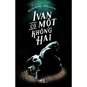Cuốn sách cổ vũ cho tình người và khả năng tiềm tàng trong mỗi chúng ta: Ivan có một không hai