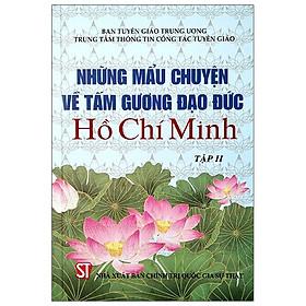 Những Mẫu Chuyện Về Tấm Gương Đạo Đức Hồ Chí Minh - Tập 2