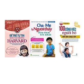Combo 100 Công Việc Người Bố Nên Làm Cùng Con + Cha Mẹ Là Người Thầy Đầu Tiên Tốt Nhất + Để Trẻ Tự Tin Bước Vào Trường Harvard