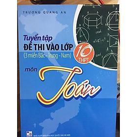 Tuyển tập đề thi vào lớp 10 môn Toán ( 3 miền Bắc -Trung - Nam)