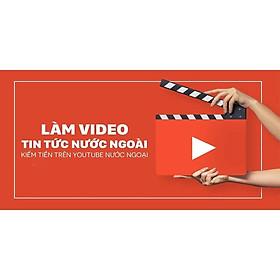 Khóa học DỰNG PHIM - Làm video tin tức nước ngoài kiếm tiền trên youtube ngoại UNICA.VN