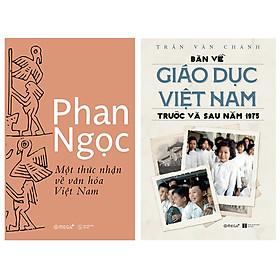 Combo Sách : Phan Ngọc - Một Thức Nhận Về Văn Hóa Việt Nam + Bàn Về Giáo Dục Việt Nam Trước Và Sau Năm 1975