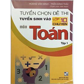 Tuyển chọn đề thi tuyển sinh vào lớp 10 chuyên môn Toán (tập 1) (tặng kèm 1 bookmark)