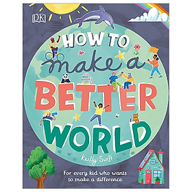 How To Make A Better World: For Every Kid Who Want To Make A Difference