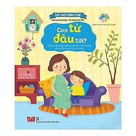 Cuốn sách dạy kỹ năng sống bổ ích  cho bé: Lật Mở Cùng Con - Con Từ Đâu Tới? (Giúp Trẻ Nhận Biết Quá Trình Hình Thành Và Ra Đời Của Một Em Bé)