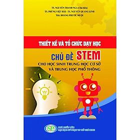 Thiết kế và tổ chức dạy học chủ đề STEM cho học sinh thcs và thpt