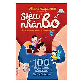 Siêu Nhân Bố! - 100 Hoạt Động Thức Tỉnh Tình Cha Con (Gần Bố, Con Tự Tin, Kỷ Luật Và Thông Minh Hơn!)