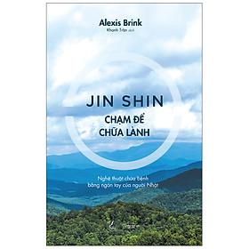 Jin Shin – Chạm Để Chữa Lành - Nghệ Thuật Chữa Bệnh Bằng Ngón Tay Của Người Nhật
