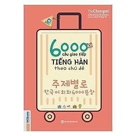 6000 Câu Giao Tiếp Tiếng Hàn Theo Chủ Đề (Tặng kèm Kho Audio Books)