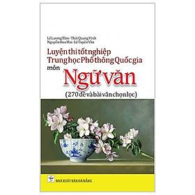Luyện Thi Tốt Nghiệp Trung Học Phổ Thông Quốc Gia Môn Ngữ Văn - 270 Đề Và Bài Văn Chọn Lọc