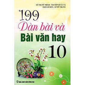 199 Dàn Bài Và Bài Văn Hay Lớp 10 (Tái Bản)