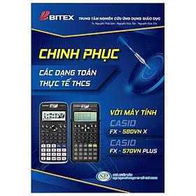Chinh Phục Các Dạng Toán Thực Tế THCS Với Máy Tính Casio FX - 580 VN X / CASIO FX - 570 VN PLUS