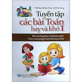 Tuyển Tập Các Bài Toán Hay Và Khó 1 (Bồi Dưỡng Học Sinh Khá, Giỏi Theo Chương Trình Tiểu Học Mới)