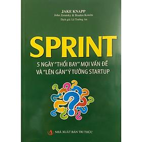 """Sprint - 5 Ngày """"Thổi Bay"""" Mọi Vấn Đề Và """"Lên Gân"""" Ý Tưởng Startup (Tái bản 2019)"""