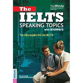 Tài Liệu Luyện Thi Nói IELTS - The IELTS Speaking Topics With Answers (Tặng Thẻ Flashcard Động Từ Bất Quy Tắc Trong Tiếng Anh) (Học Kèm App: MCBooks Application)