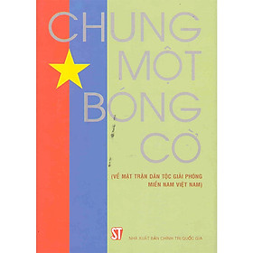 Sách Chung Một Bóng Cờ (Về Mặt Trận Giải Phóng Miền Nam Việt Nam)