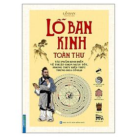 Lỗ Ban Kinh Toàn Thư - Tác Phẩm Kinh Điển Về Thuật Chọn Ngày Tốt, Phong Thuỷ Kiến Trúc Trung Hoa Cổ Đại (Bìa Cứng)