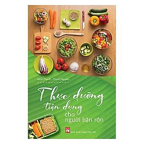 Cuốn Sách Hay Dành Cho Người Bận Rộn: Thức Dưỡng Tiện Dụng Cho Người Bận Rộn / Sách Kiến Thức Tổng Hợp - Kiến Thức Bách Khoa (Tặng Kèm Bookmark Happy Life)