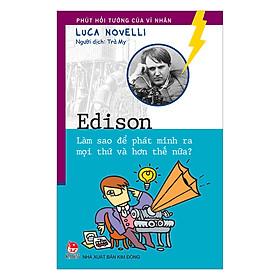 Phút Hồi Tưởng Của Vĩ Nhân - Edison - Làm Sao Để Phát Minh Ra Mọi Thứ Và Hơn Thế Nữa?