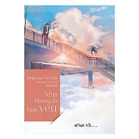 Cuốn Tiểu Thuyết Lãng Bạn dành Cho Bạn Trẻ: Nếu Không Là Tình Yêu ( Tâm Lí Tình Cảm)